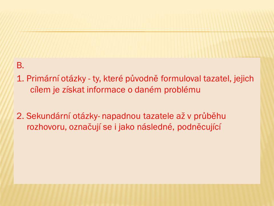 B. 1. Primární otázky - ty, které původně formuloval tazatel, jejich cílem je získat informace o daném problému.