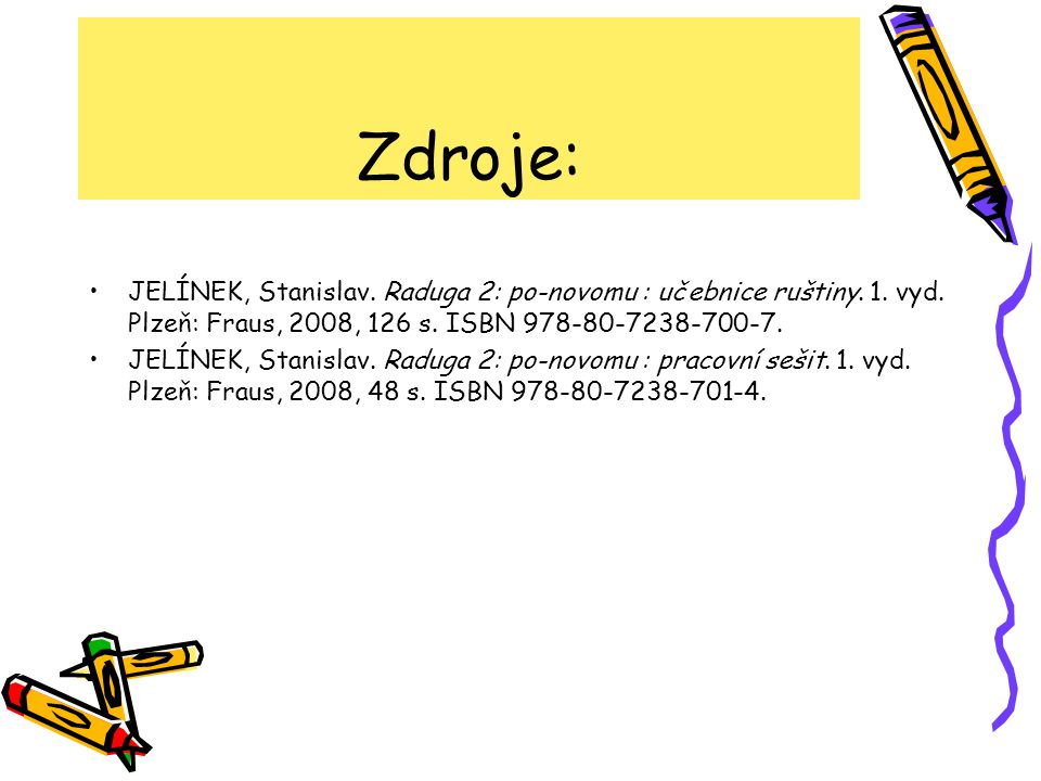 Zdroje: JELÍNEK, Stanislav. Raduga 2: po-novomu : učebnice ruštiny. 1. vyd. Plzeň: Fraus, 2008, 126 s. ISBN 978-80-7238-700-7.