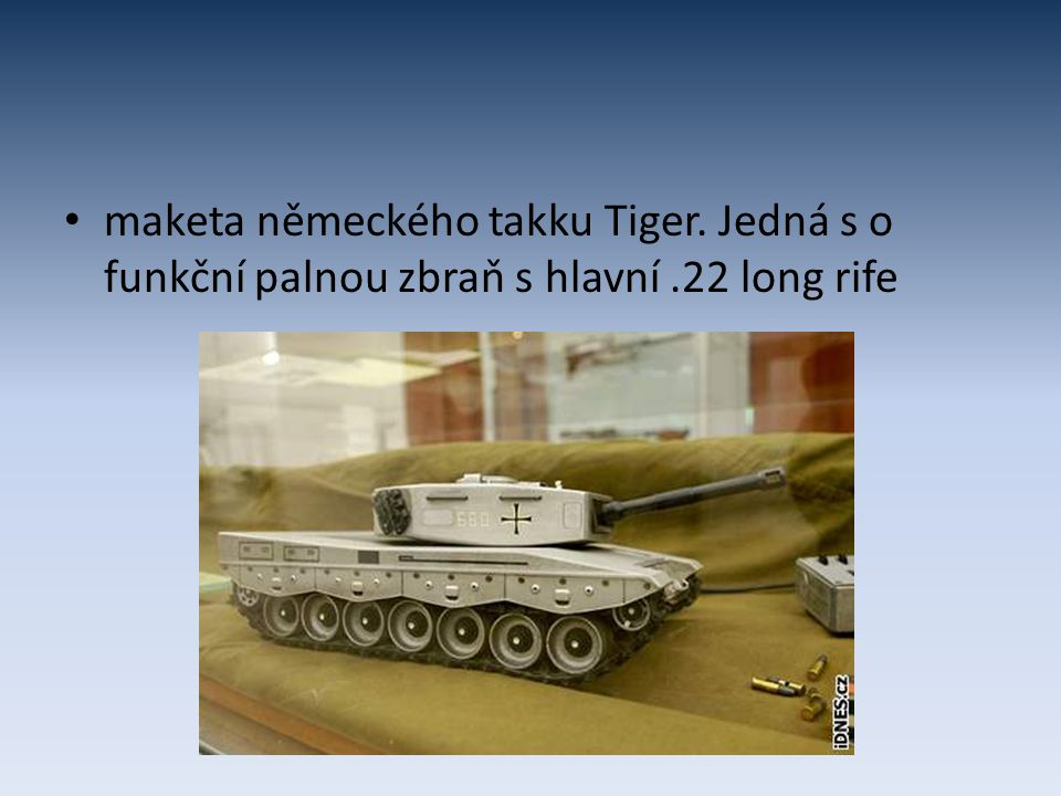 maketa německého takku Tiger. Jedná s o funkční palnou zbraň s hlavní