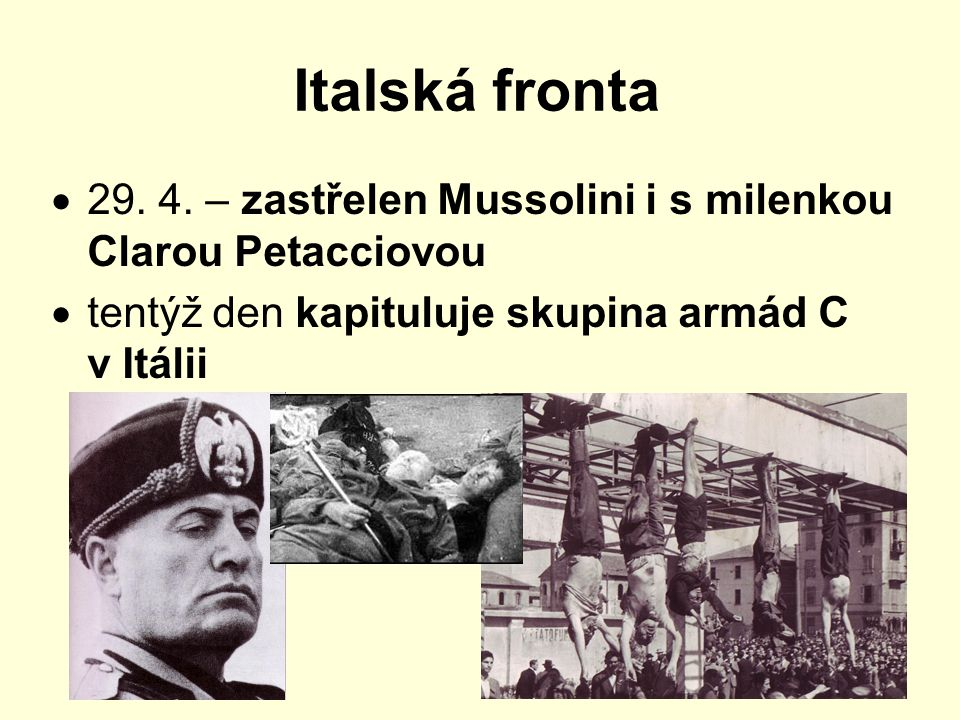 Italská fronta 29. 4. – zastřelen Mussolini i s milenkou Clarou Petacciovou.