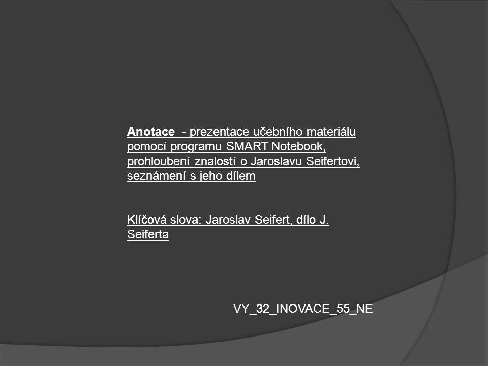 Anotace - prezentace učebního materiálu pomocí programu SMART Notebook, prohloubení znalostí o Jaroslavu Seifertovi, seznámení s jeho dílem