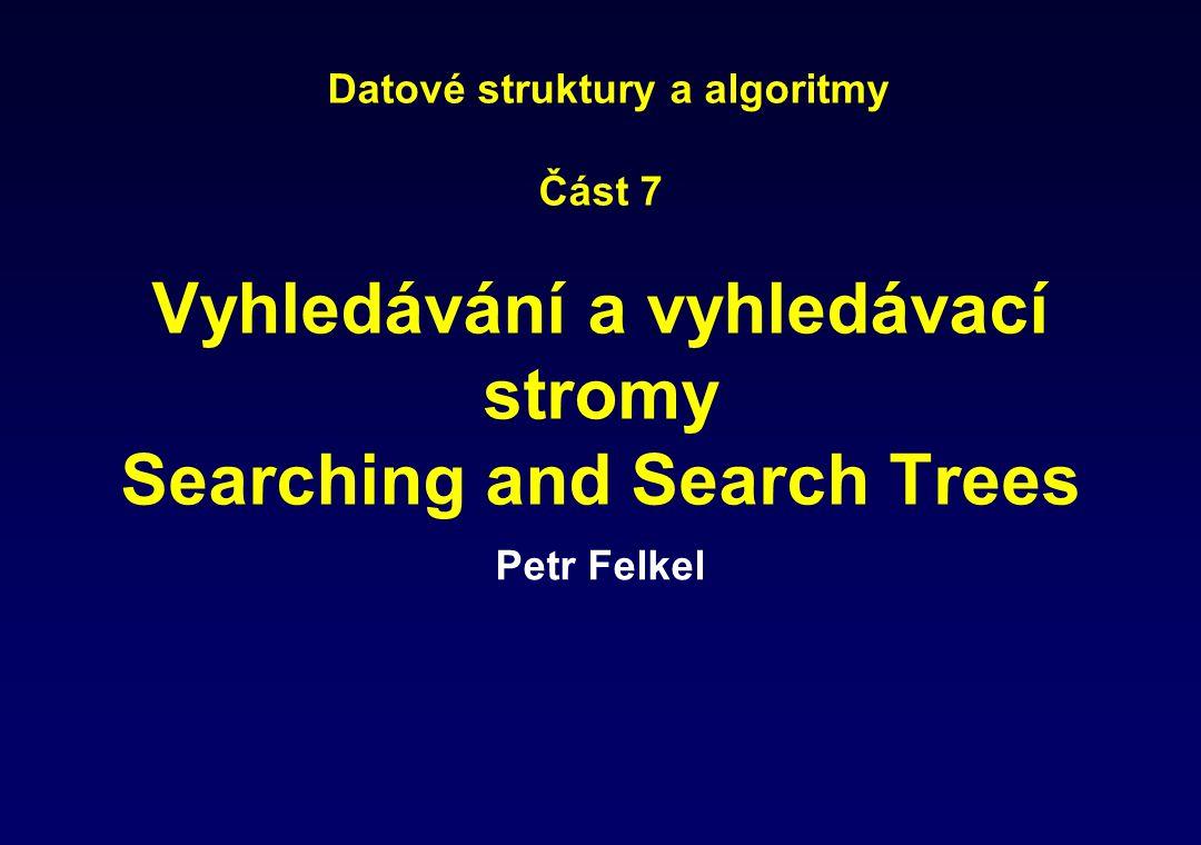 Datové struktury a algoritmy Část 7 Vyhledávání a vyhledávací stromy Searching and Search Trees