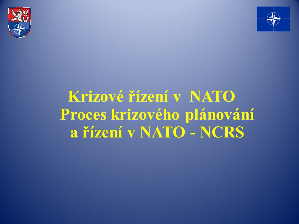 Krizové řízení v NATO Proces krizového plánování a řízení v NATO - NCRS