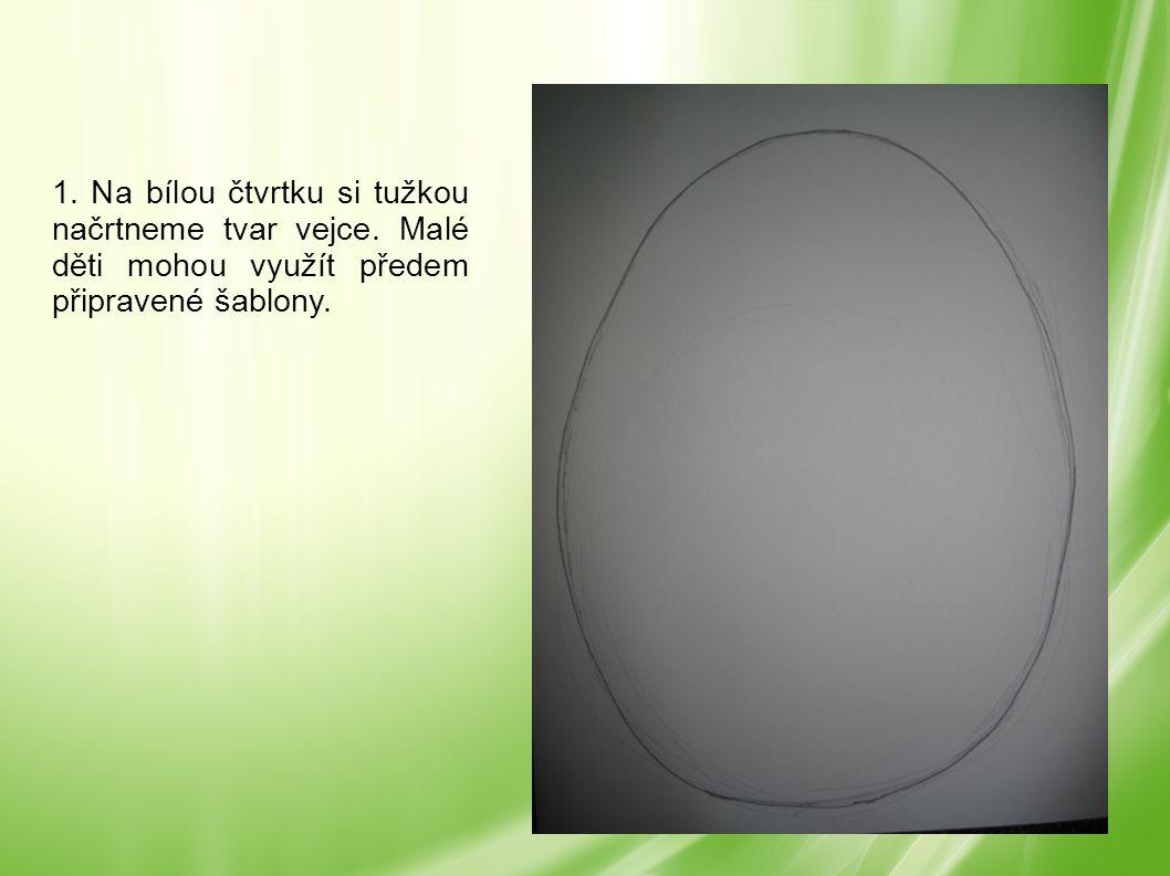 1. Na bílou čtvrtku si tužkou načrtneme tvar vejce