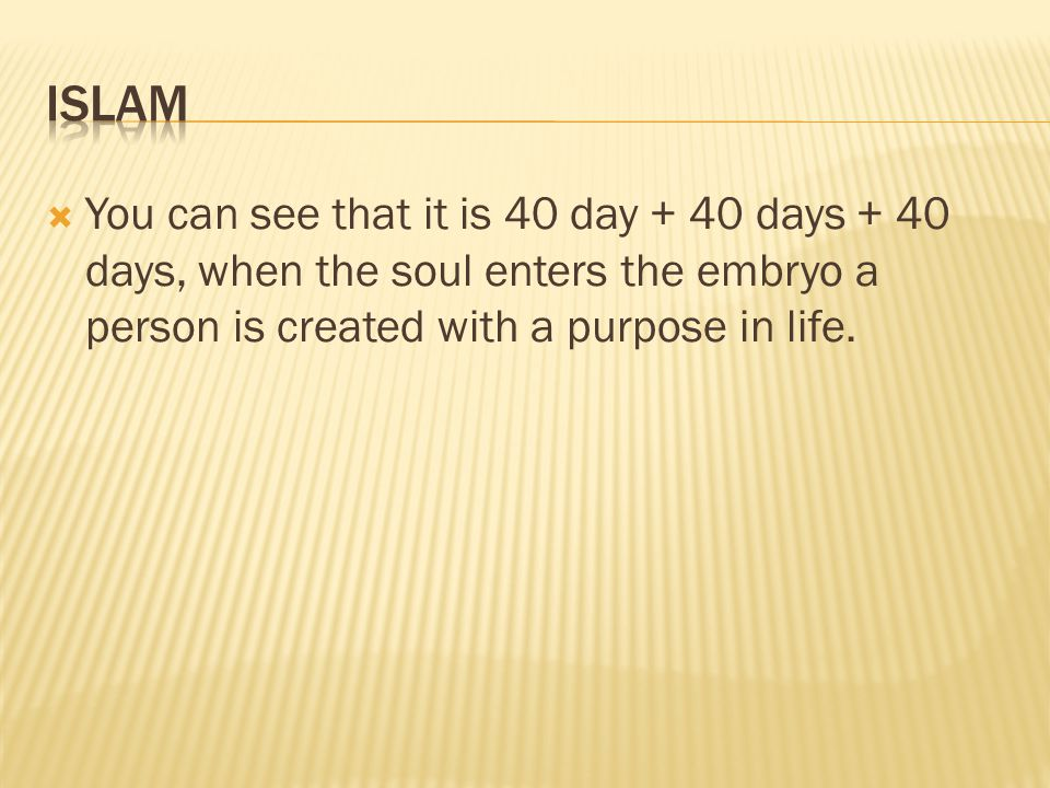 Islam You can see that it is 40 day + 40 days + 40 days, when the soul enters the embryo a person is created with a purpose in life.