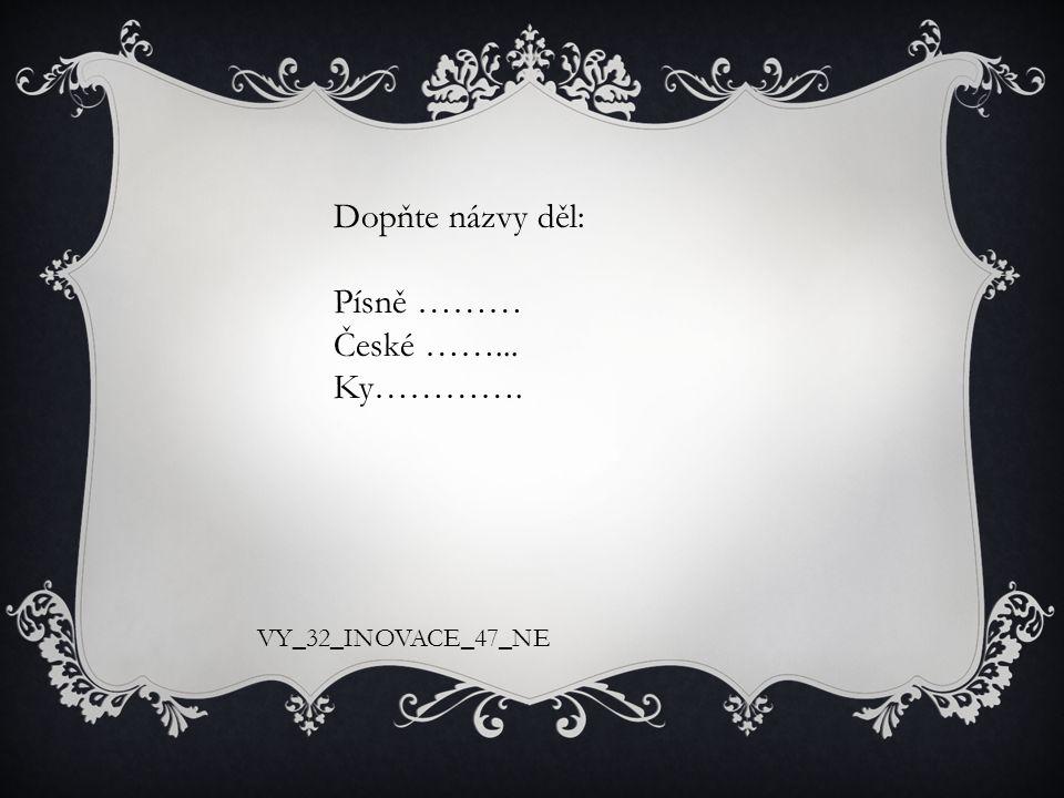Dopňte názvy děl: Písně ……… České ……... Ky…………. VY_32_INOVACE_47_NE
