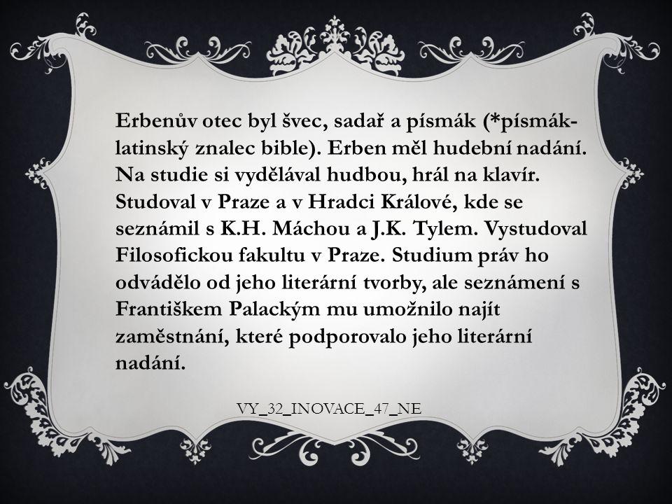 Erbenův otec byl švec, sadař a písmák (*písmák- latinský znalec bible). Erben měl hudební nadání. Na studie si vydělával hudbou, hrál na klavír. Studoval v Praze a v Hradci Králové, kde se seznámil s K.H. Máchou a J.K. Tylem. Vystudoval Filosofickou fakultu v Praze. Studium práv ho odvádělo od jeho literární tvorby, ale seznámení s Františkem Palackým mu umožnilo najít zaměstnání, které podporovalo jeho literární nadání.