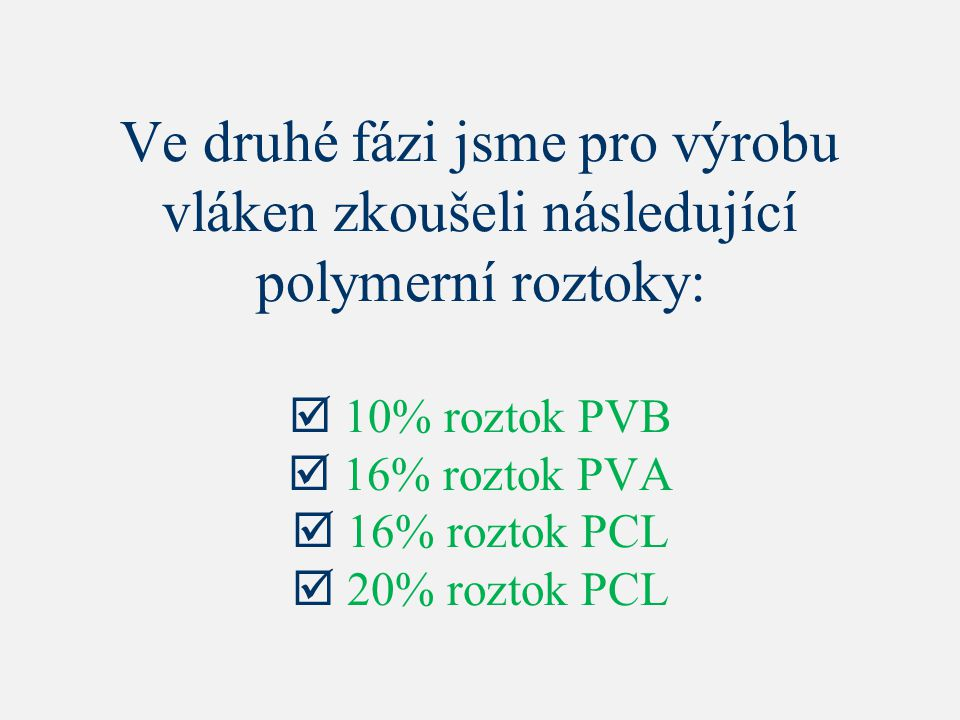 Ve druhé fázi jsme pro výrobu vláken zkoušeli následující polymerní roztoky:  10% roztok PVB  16% roztok PVA  16% roztok PCL  20% roztok PCL