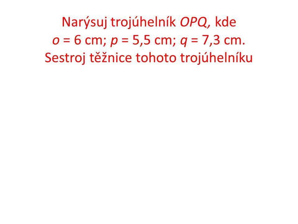 Narýsuj trojúhelník OPQ, kde o = 6 cm; p = 5,5 cm; q = 7,3 cm.