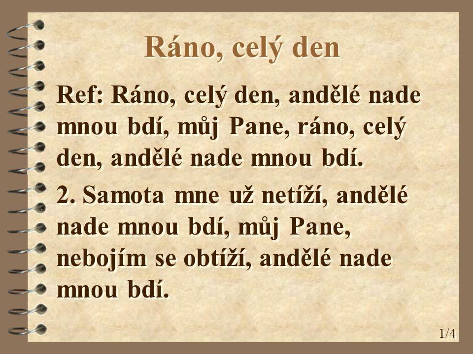Ráno, celý den Ref: Ráno, celý den, andělé nade mnou bdí, můj Pane, ráno, celý den, andělé nade mnou bdí.