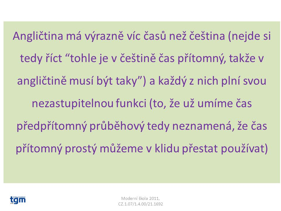Angličtina má výrazně víc časů než čeština (nejde si tedy říct tohle je v češtině čas přítomný, takže v angličtině musí být taky ) a každý z nich plní svou nezastupitelnou funkci (to, že už umíme čas předpřítomný průběhový tedy neznamená, že čas přítomný prostý můžeme v klidu přestat používat)