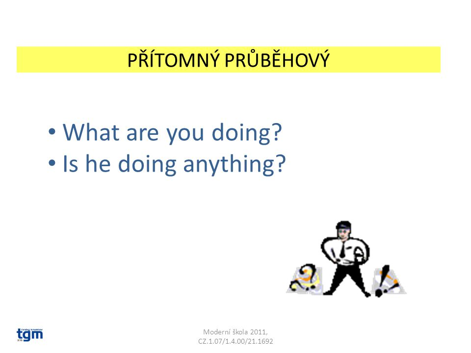 What are you doing Is he doing anything PŘÍTOMNÝ PRŮBĚHOVÝ