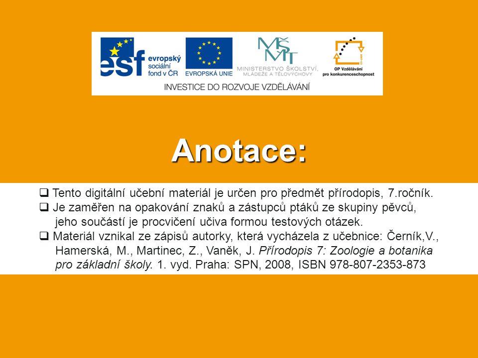 Anotace: Tento digitální učební materiál je určen pro předmět přírodopis, 7.ročník. Je zaměřen na opakování znaků a zástupců ptáků ze skupiny pěvců,