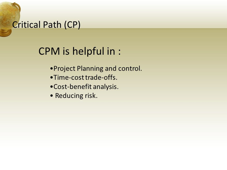 CPM is helpful in : Critical Path (CP) Project Planning and control.