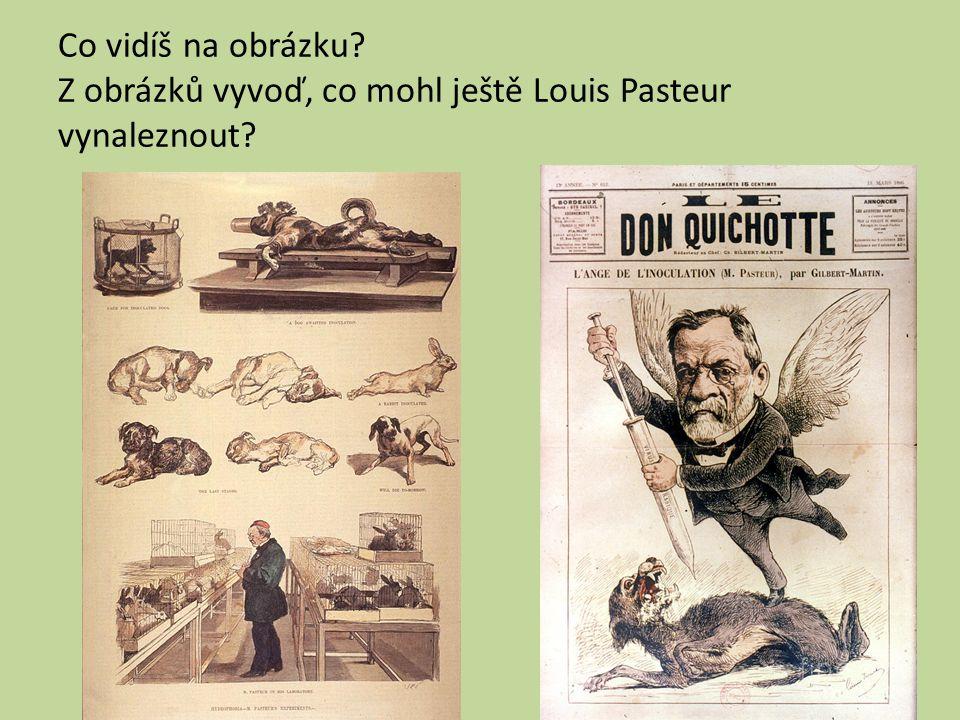 Co vidíš na obrázku Z obrázků vyvoď, co mohl ještě Louis Pasteur vynaleznout