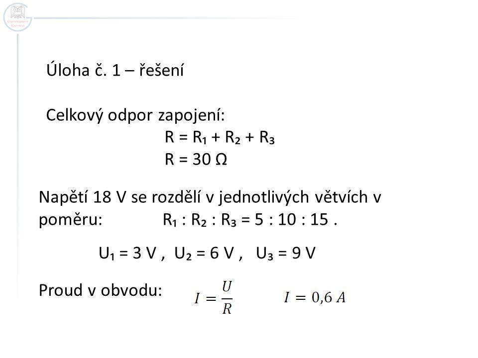 Úloha č. 1 – řešení Celkový odpor zapojení: R = R₁ + R₂ + R₃. R = 30 Ω. Napětí 18 V se rozdělí v jednotlivých větvích v.