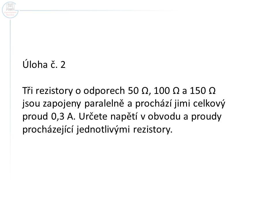 Úloha č. 2 Tři rezistory o odporech 50 Ω, 100 Ω a 150 Ω. jsou zapojeny paralelně a prochází jimi celkový.
