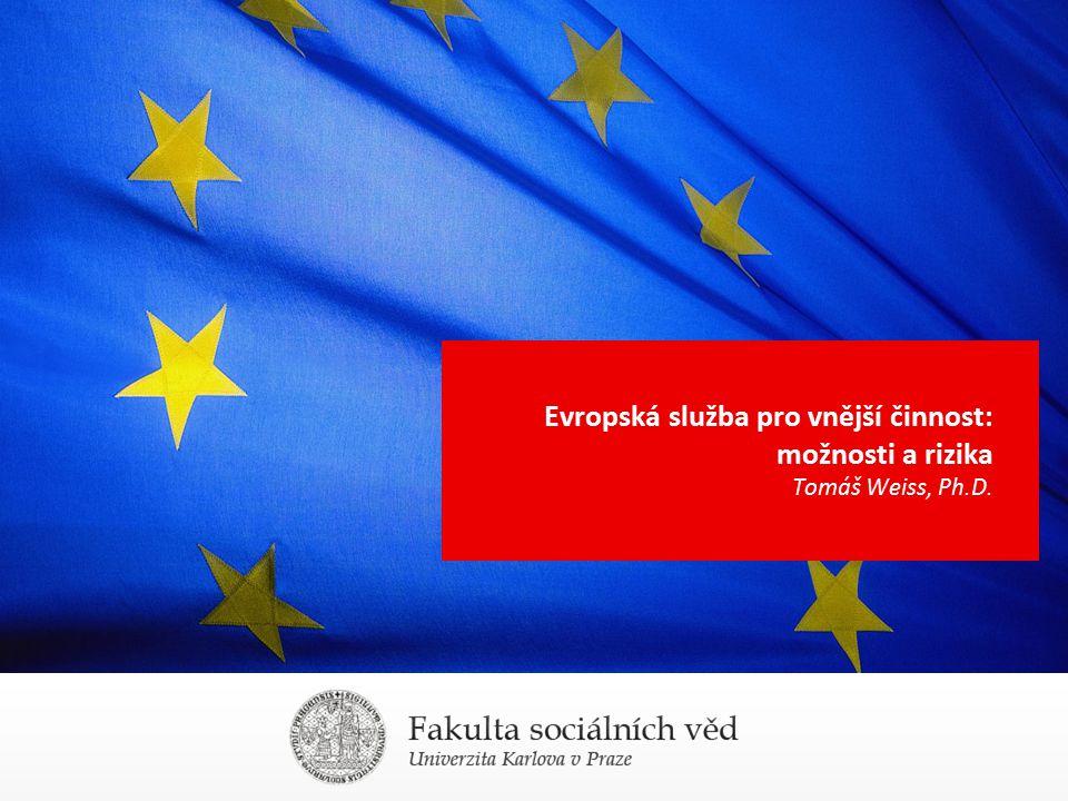 Evropská služba pro vnější činnost: možnosti a rizika Tomáš Weiss, Ph