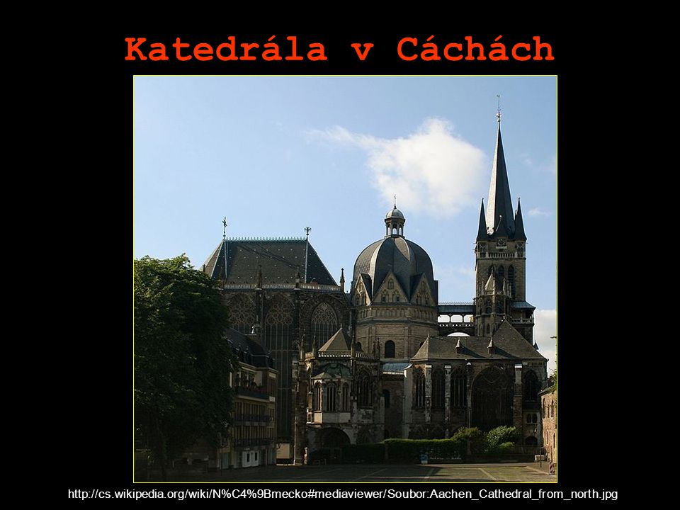 Katedrála v Cáchách http://cs.wikipedia.org/wiki/N%C4%9Bmecko#mediaviewer/Soubor:Aachen_Cathedral_from_north.jpg.