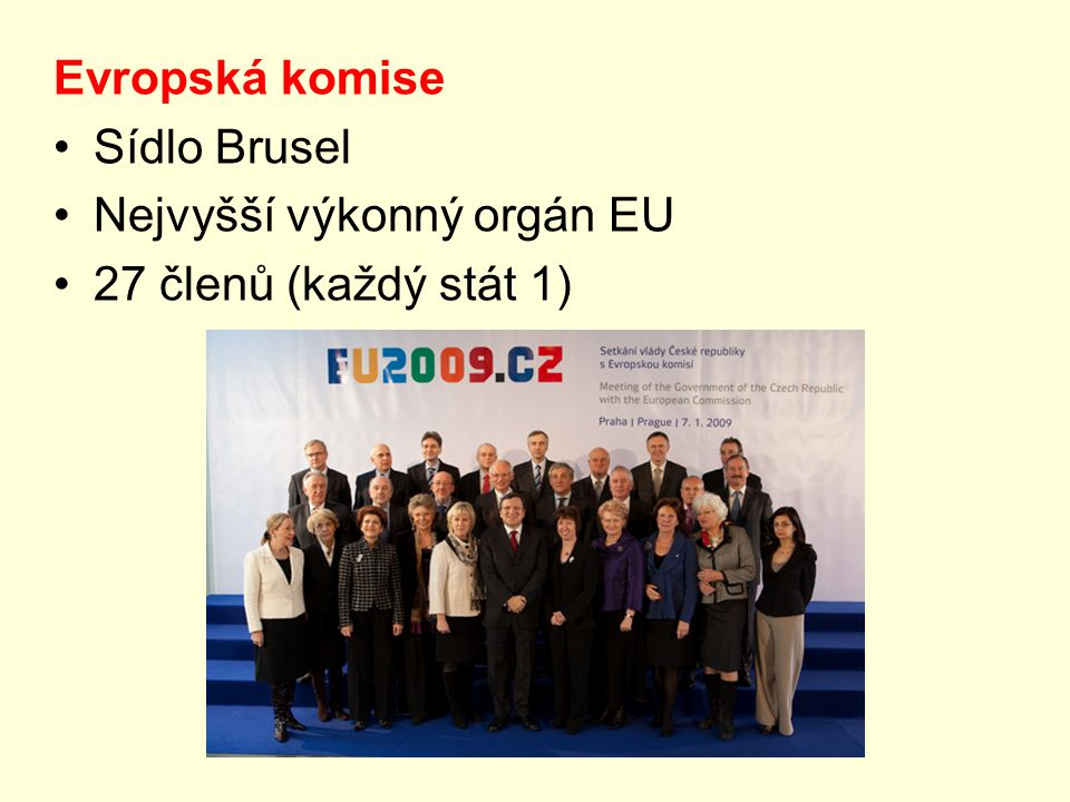Evropská komise Sídlo Brusel Nejvyšší výkonný orgán EU 27 členů (každý stát 1)