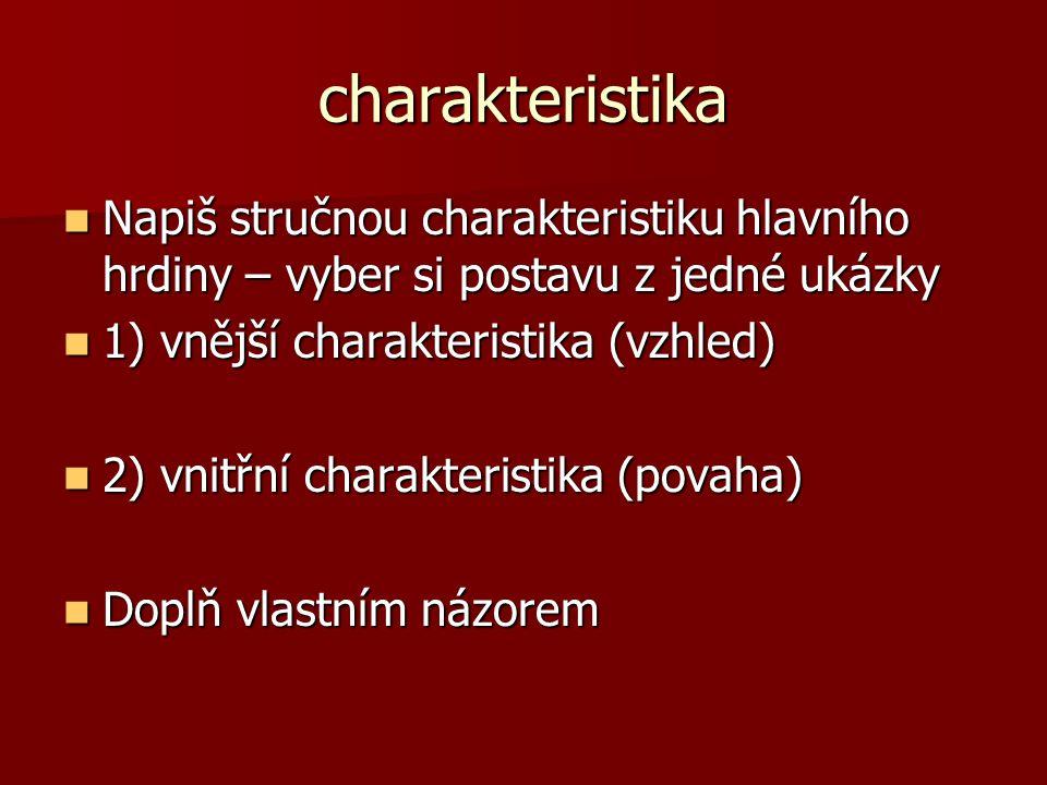 charakteristika Napiš stručnou charakteristiku hlavního hrdiny – vyber si postavu z jedné ukázky. 1) vnější charakteristika (vzhled)