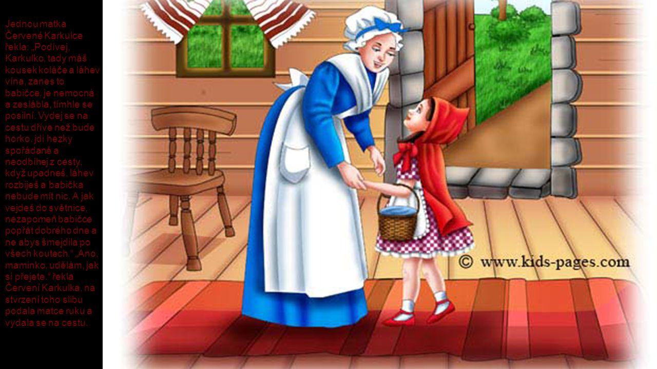 """Jednou matka Červené Karkulce řekla: """"Podívej, Karkulko, tady máš kousek koláče a láhev vína, zanes to babičce, je nemocná a zeslábla, tímhle se posilní."""
