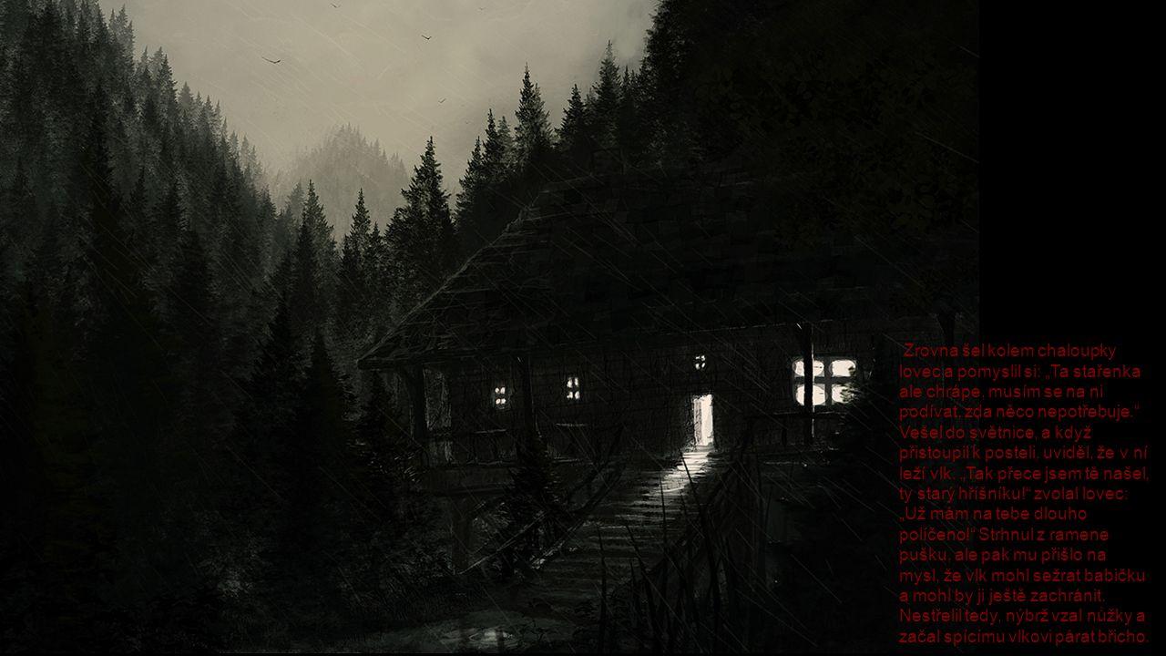 """Zrovna šel kolem chaloupky lovec a pomyslil si: """"Ta stařenka ale chrápe, musím se na ni podívat, zda něco nepotřebuje. Vešel do světnice, a když přistoupil k posteli, uviděl, že v ní leží vlk."""