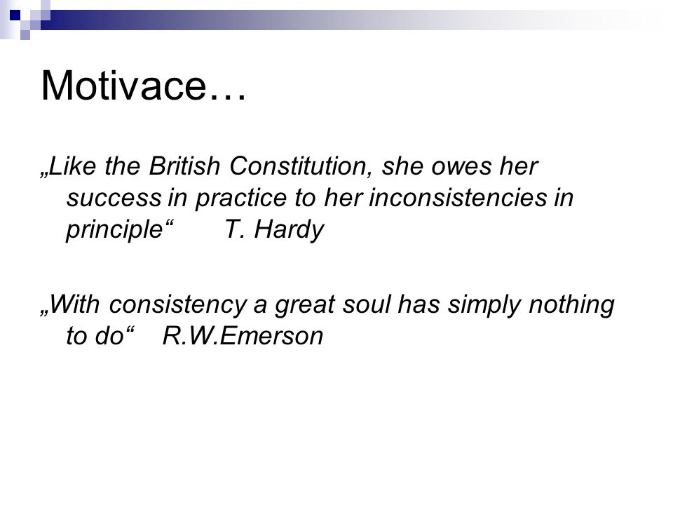 "Motivace… ""Like the British Constitution, she owes her success in practice to her inconsistencies in principle T. Hardy."