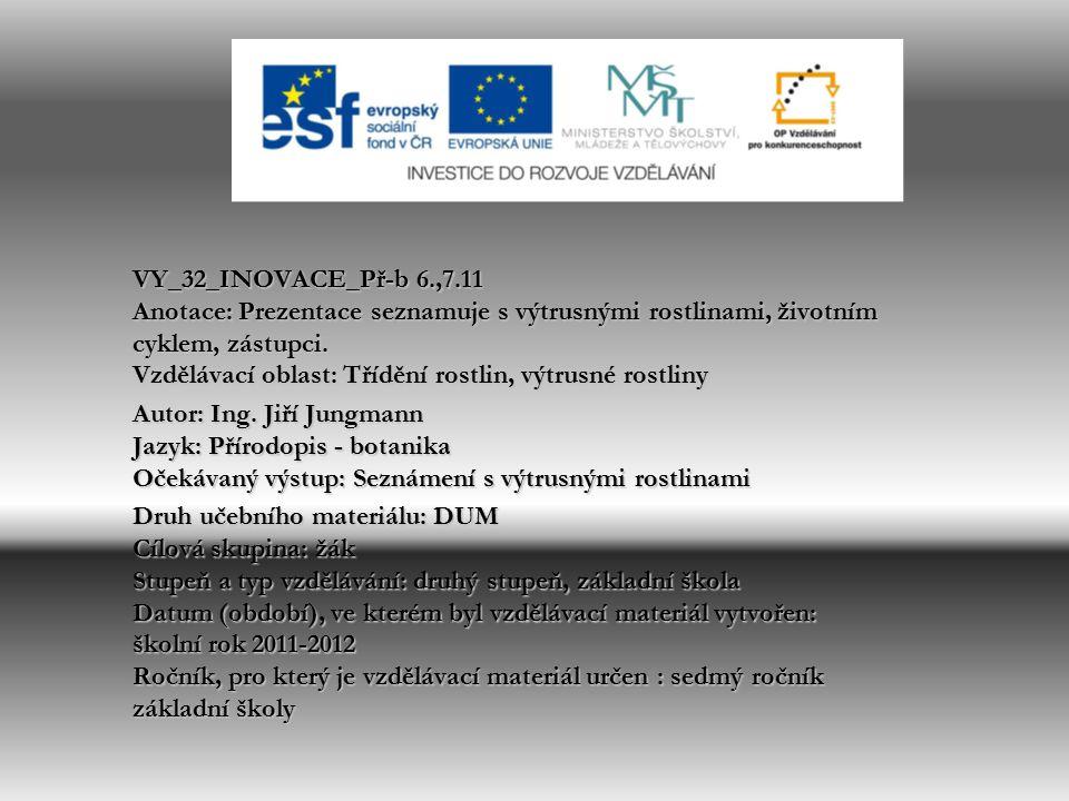 VY_32_INOVACE_Př-b 6.,7.11 Anotace: Prezentace seznamuje s výtrusnými rostlinami, životním cyklem, zástupci. Vzdělávací oblast: Třídění rostlin, výtrusné rostliny