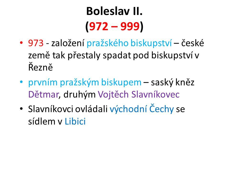 Boleslav II. (972 – 999) 973 - založení pražského biskupství – české země tak přestaly spadat pod biskupství v Řezně.
