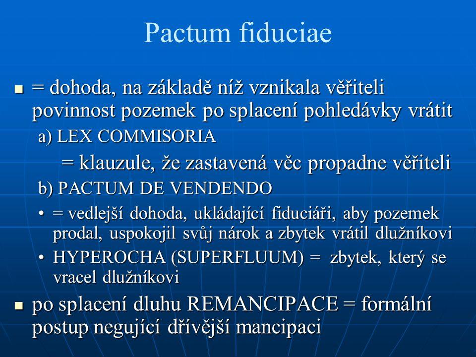 Pactum fiduciae = dohoda, na základě níž vznikala věřiteli povinnost pozemek po splacení pohledávky vrátit.
