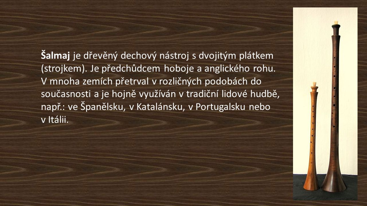Šalmaj je dřevěný dechový nástroj s dvojitým plátkem (strojkem)