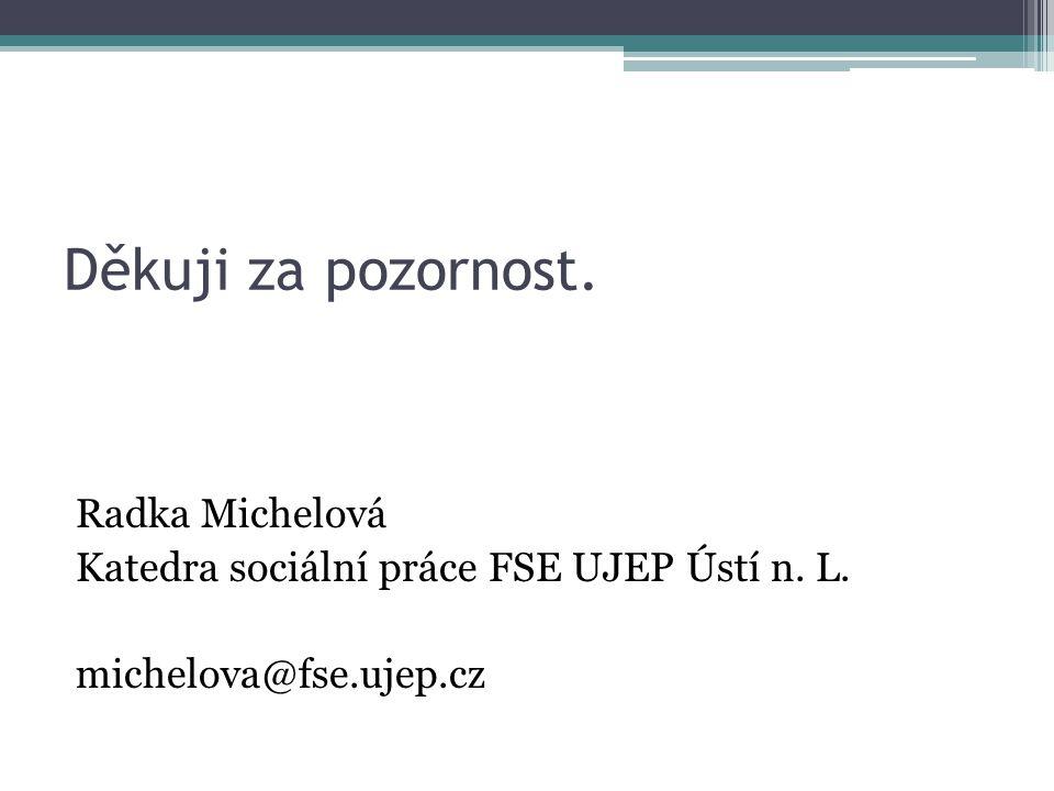 Děkuji za pozornost. Radka Michelová Katedra sociální práce FSE UJEP Ústí n.