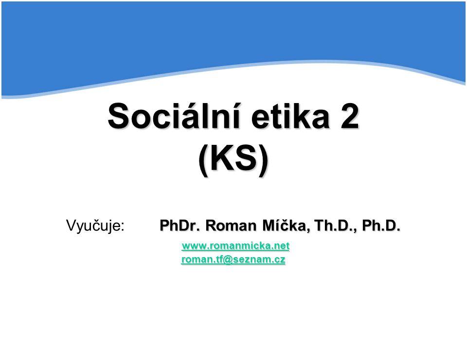 Sociální etika 2 (KS) Vyučuje:. PhDr. Roman Míčka, Th. D. , Ph. D. www