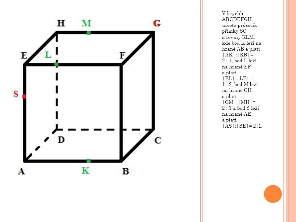 V krychli ABCDEFGH určete průsečík přímky SG a roviny KLM, kde bod K leží na hraně AB a platí |AK|:|KB|= 2 : 1, bod L leží na hraně EF a platí |EL|:|LF|= 1 : 2, bod M leží na hraně GH a platí |GM|:|MH|= 2 : 1 a bod S leží na hraně AE a platí |AS|:|SE|= 2 :1.