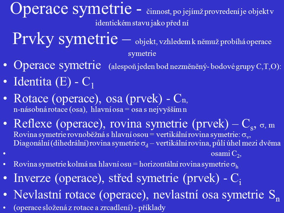 Operace symetrie - činnost, po jejímž provredení je objekt v identickém stavu jako před ní Prvky symetrie – objekt, vzhledem k němuž probíhá operace symetrie