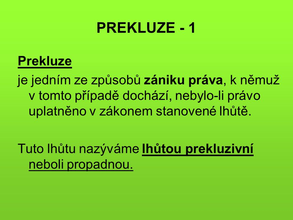 PREKLUZE - 1 Prekluze. je jedním ze způsobů zániku práva, k němuž v tomto případě dochází, nebylo-li právo uplatněno v zákonem stanovené lhůtě.