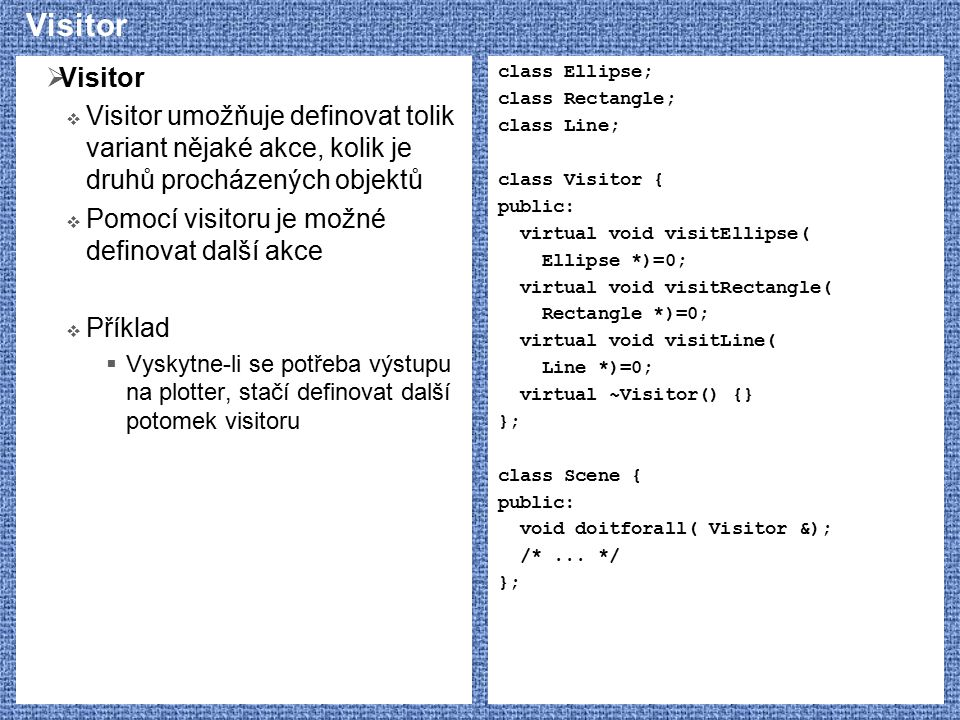 Visitor Visitor. Visitor umožňuje definovat tolik variant nějaké akce, kolik je druhů procházených objektů.