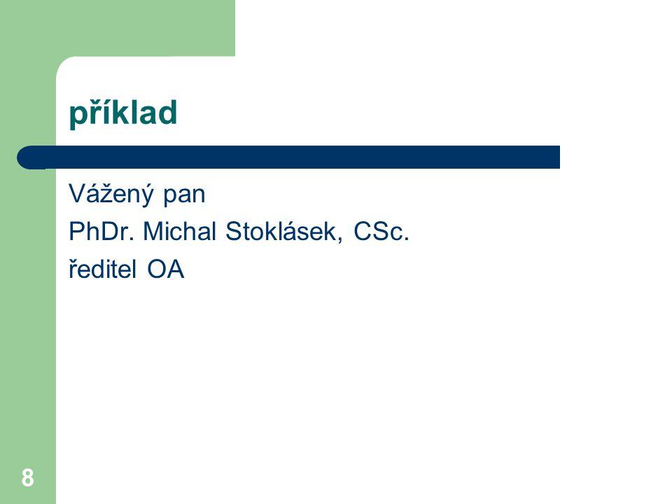 příklad Vážený pan PhDr. Michal Stoklásek, CSc. ředitel OA