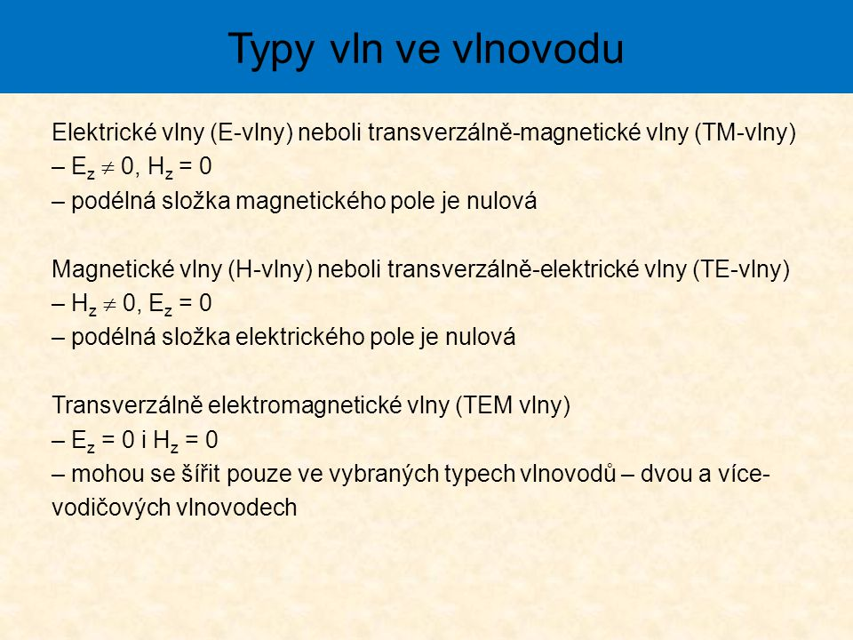 Typy vln ve vlnovodu Elektrické vlny (E-vlny) neboli transverzálně-magnetické vlny (TM-vlny) – Ez  0, Hz = 0.