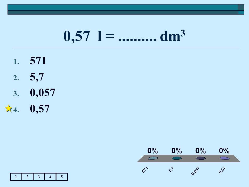 0,57 l = .......... dm3 571 5,7 0,057 0,57 1 2 3 4 5