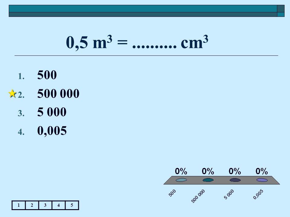 0,5 m3 = .......... cm3 500 500 000 5 000 0,005 1 2 3 4 5