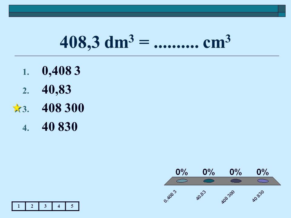 408,3 dm3 = .......... cm3 0,408 3 40,83 408 300 40 830 1 2 3 4 5