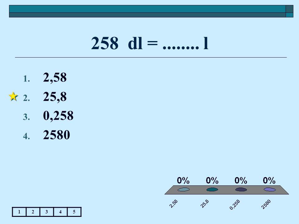 258 dl = ........ l 2,58 25,8 0,258 2580 1 2 3 4 5