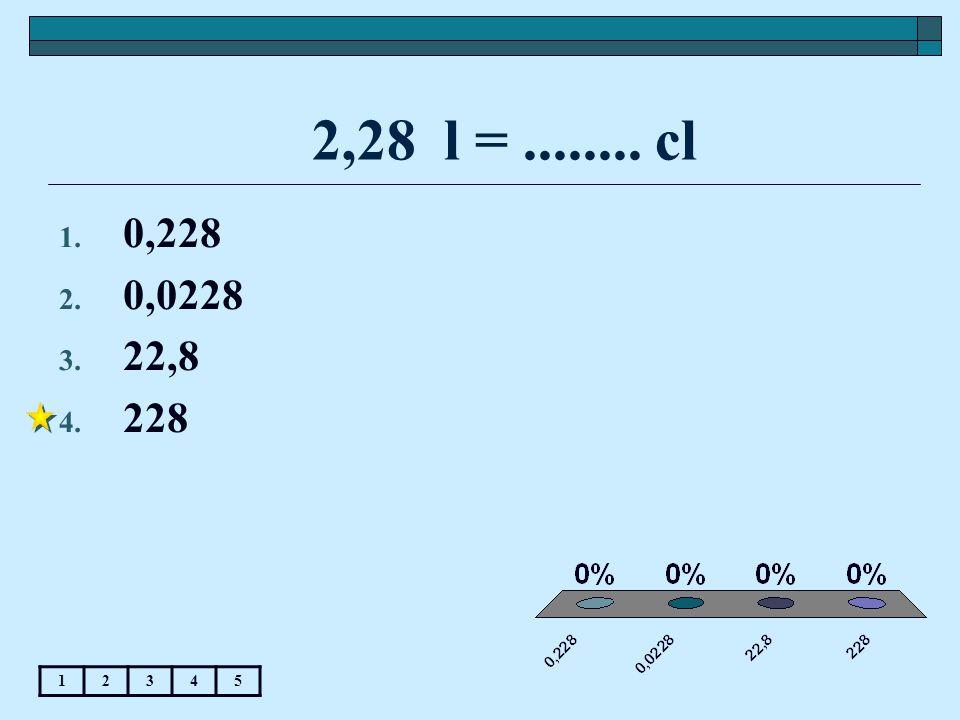 2,28 l = ........ cl 0,228 0,0228 22,8 228 1 2 3 4 5