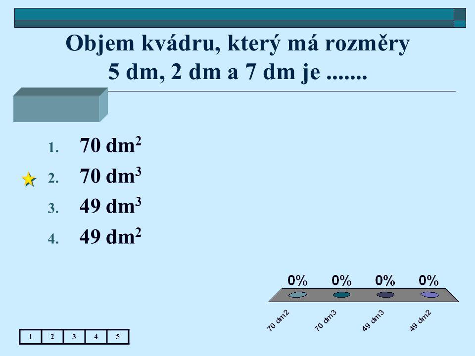 Objem kvádru, který má rozměry 5 dm, 2 dm a 7 dm je .......