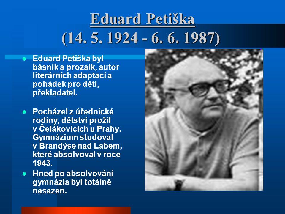 Eduard Petiška (14. 5. 1924 - 6. 6. 1987) Eduard Petiška byl básník a prozaik, autor literárních adaptací a pohádek pro děti, překladatel.