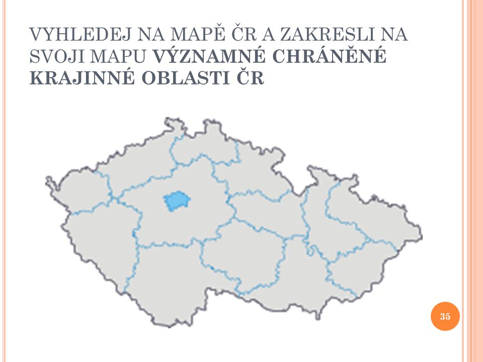 VYHLEDEJ NA MAPĚ ČR A ZAKRESLI NA SVOJI MAPU VÝZNAMNÉ CHRÁNĚNÉ KRAJINNÉ OBLASTI ČR