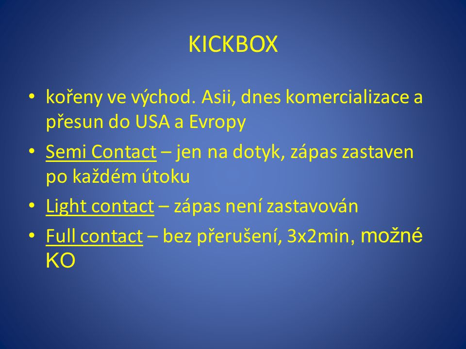 KICKBOX kořeny ve východ. Asii, dnes komercializace a přesun do USA a Evropy. Semi Contact – jen na dotyk, zápas zastaven po každém útoku.