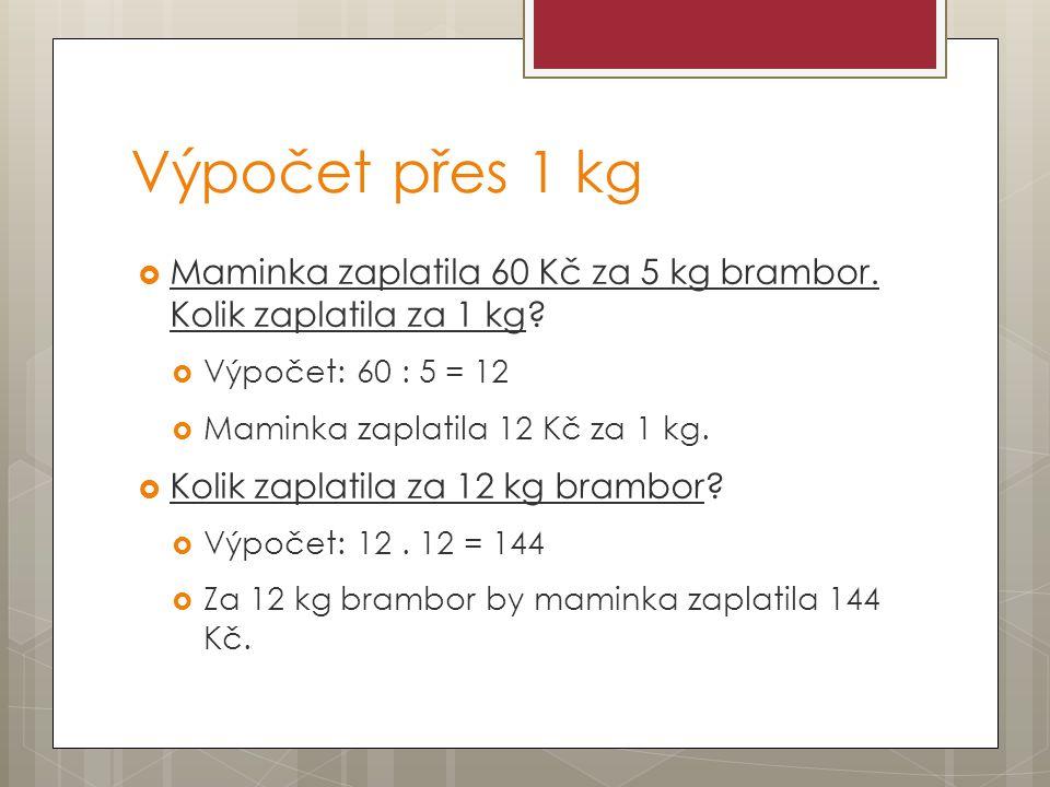 Výpočet přes 1 kg Maminka zaplatila 60 Kč za 5 kg brambor. Kolik zaplatila za 1 kg Výpočet: 60 : 5 = 12.